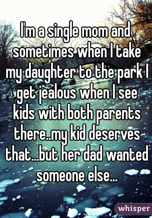 I'm a single mom and sometimes when I take my daughter to the park I get jealous when I see kids with both parents there..my kid deserves that...but her dad wanted someone else...