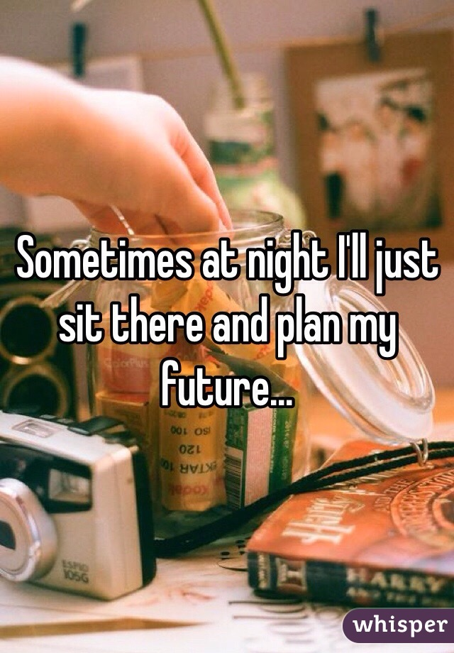 Sometimes at night I'll just sit there and plan my future...