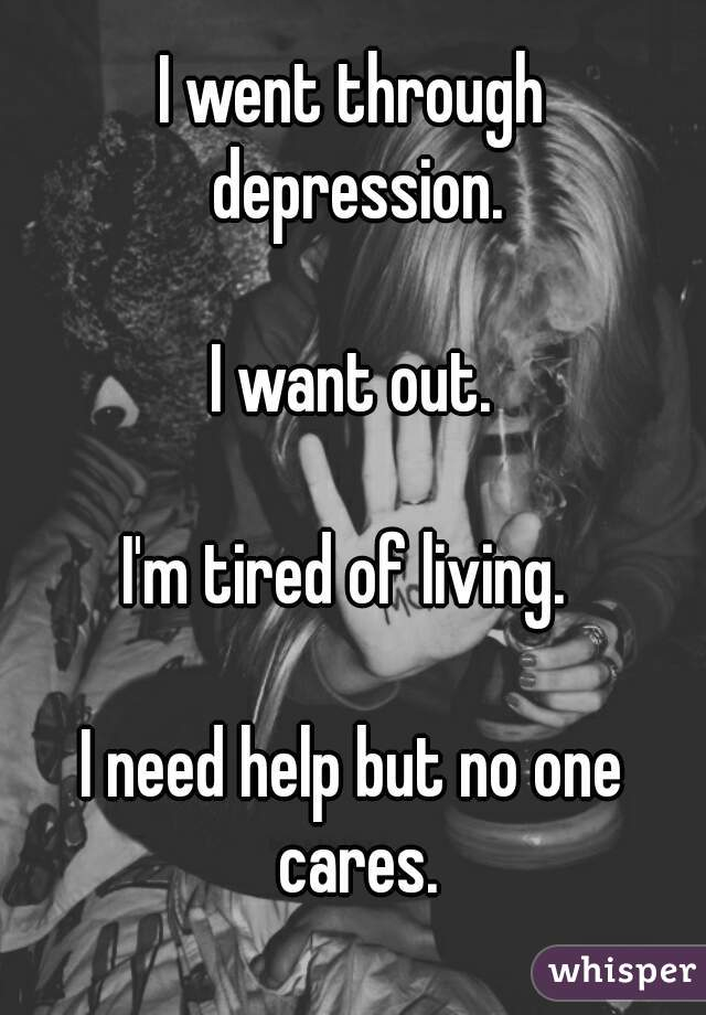 I went through depression.  I want out.  I'm tired of living.   I need help but no one cares.