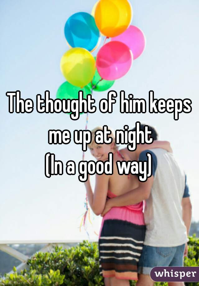 The thought of him keeps me up at night (In a good way)