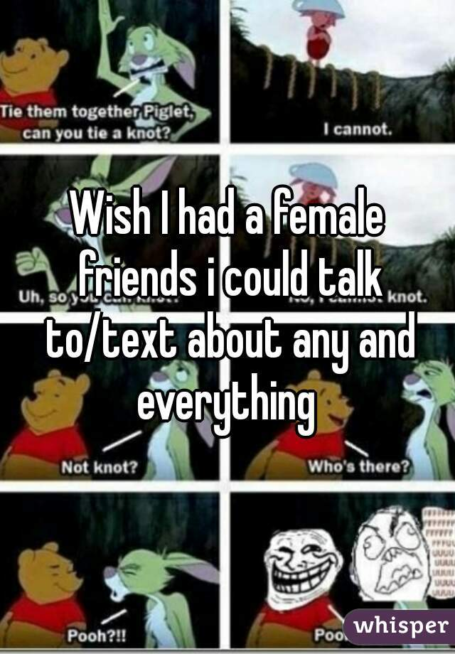 Wish I had a female friends i could talk to/text about any and everything