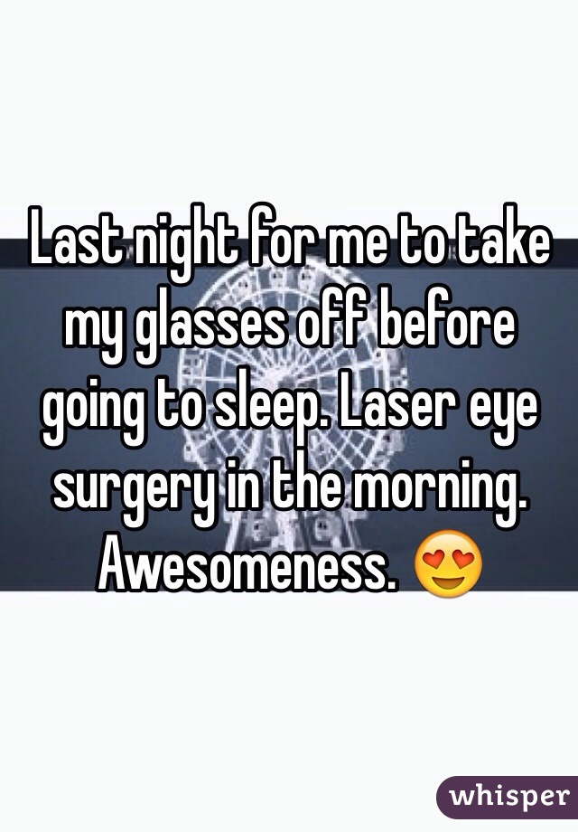 Last night for me to take my glasses off before going to sleep. Laser eye surgery in the morning. Awesomeness. 😍