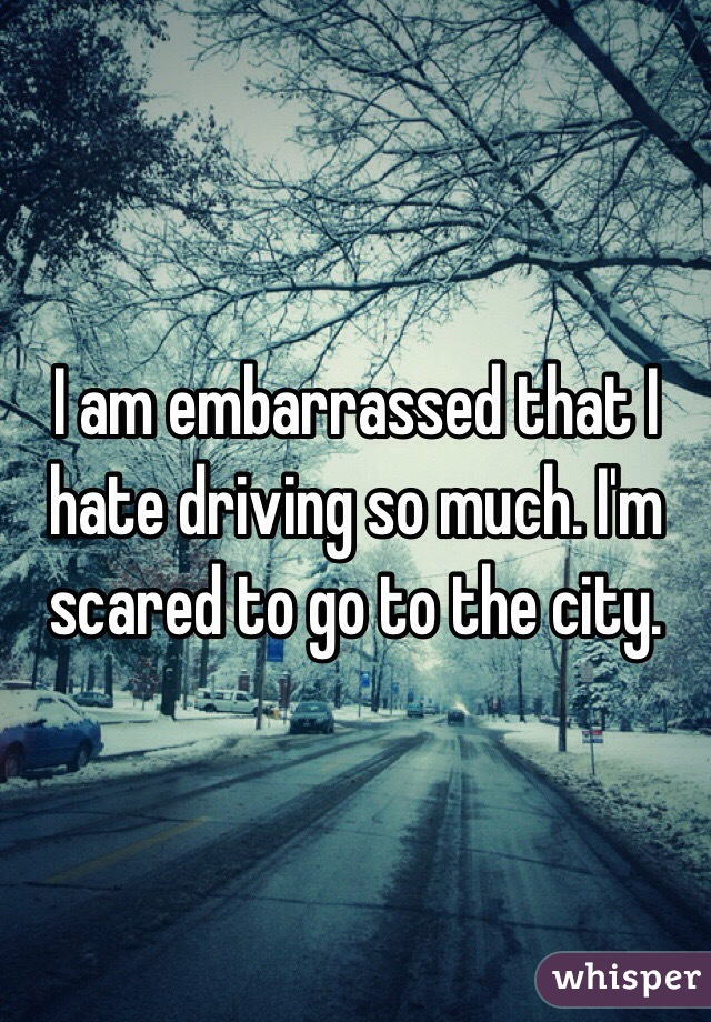 I am embarrassed that I hate driving so much. I'm scared to go to the city.