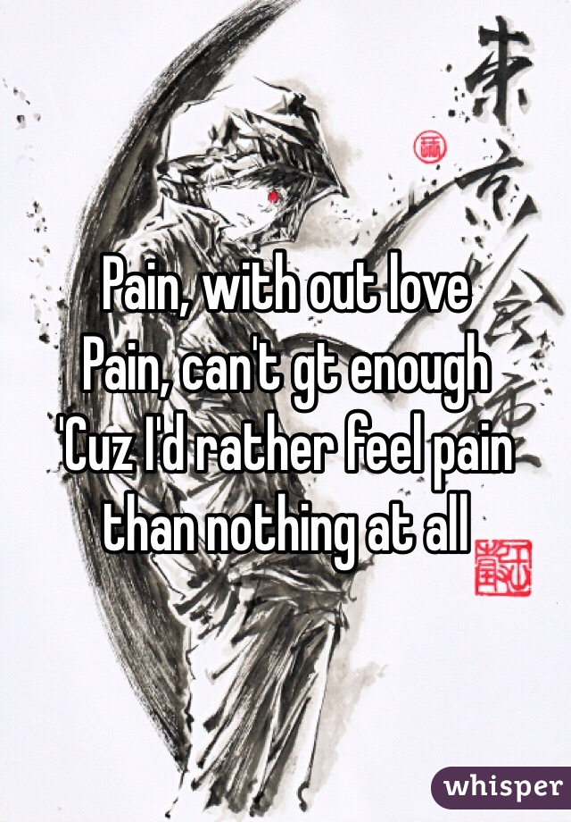 Pain, with out love Pain, can't gt enough 'Cuz I'd rather feel pain than nothing at all