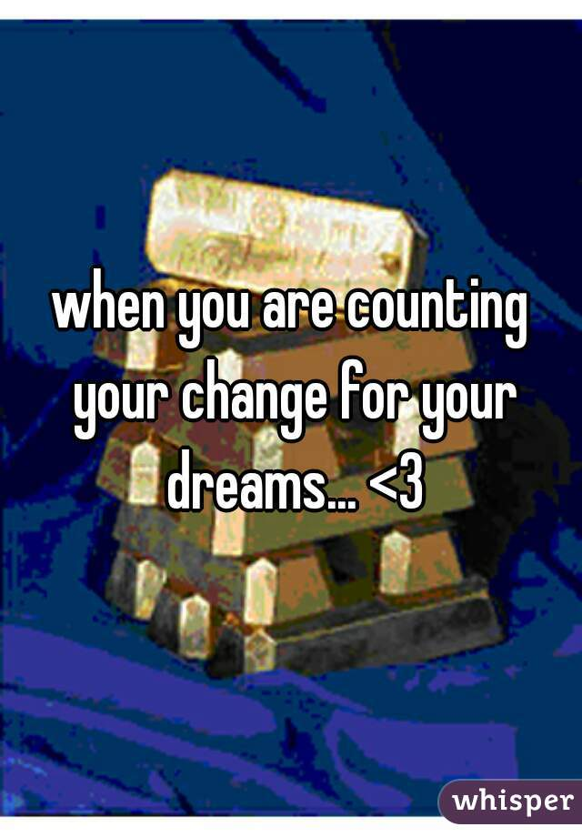 when you are counting your change for your dreams... <3