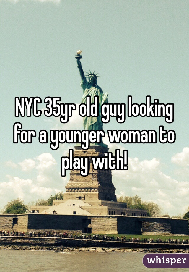 NYC 35yr old guy looking for a younger woman to play with!