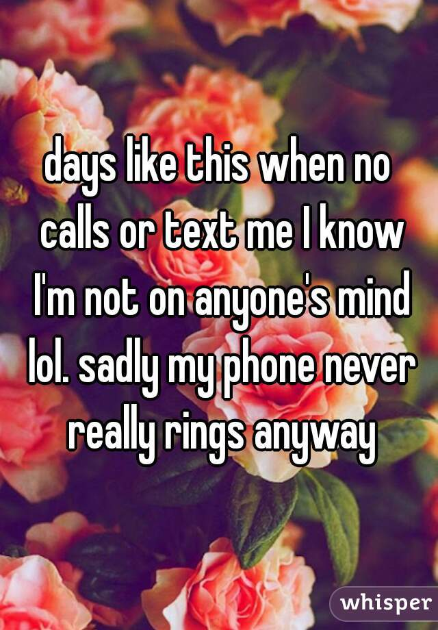 days like this when no calls or text me I know I'm not on anyone's mind lol. sadly my phone never really rings anyway