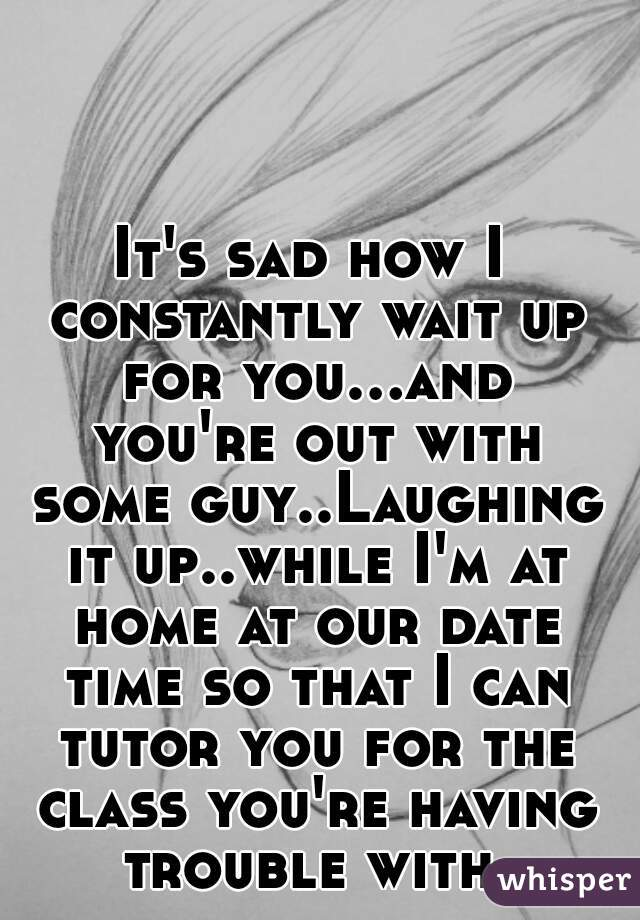 It's sad how I constantly wait up for you...and you're out with some guy..Laughing it up..while I'm at home at our date time so that I can tutor you for the class you're having trouble with.