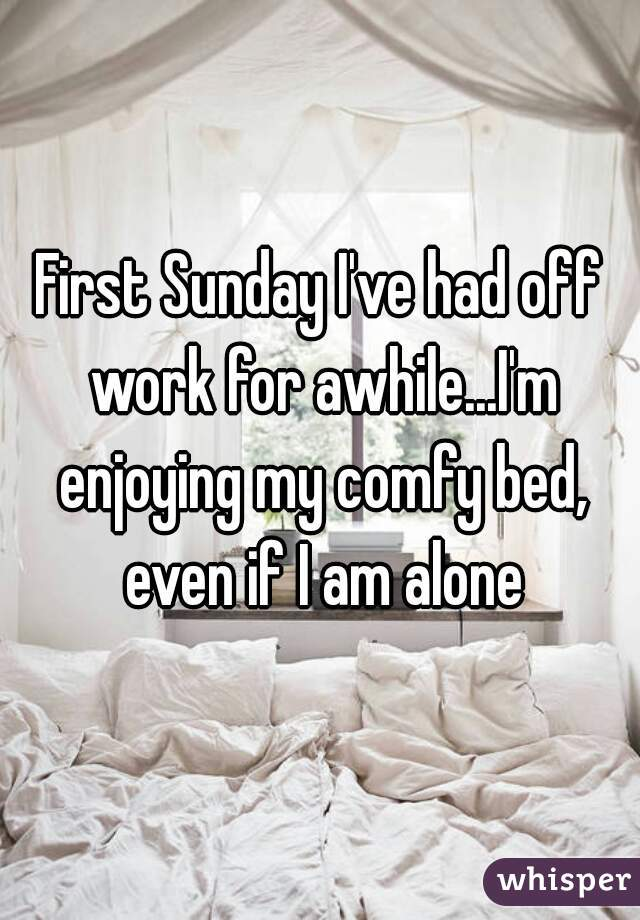 First Sunday I've had off work for awhile...I'm enjoying my comfy bed, even if I am alone