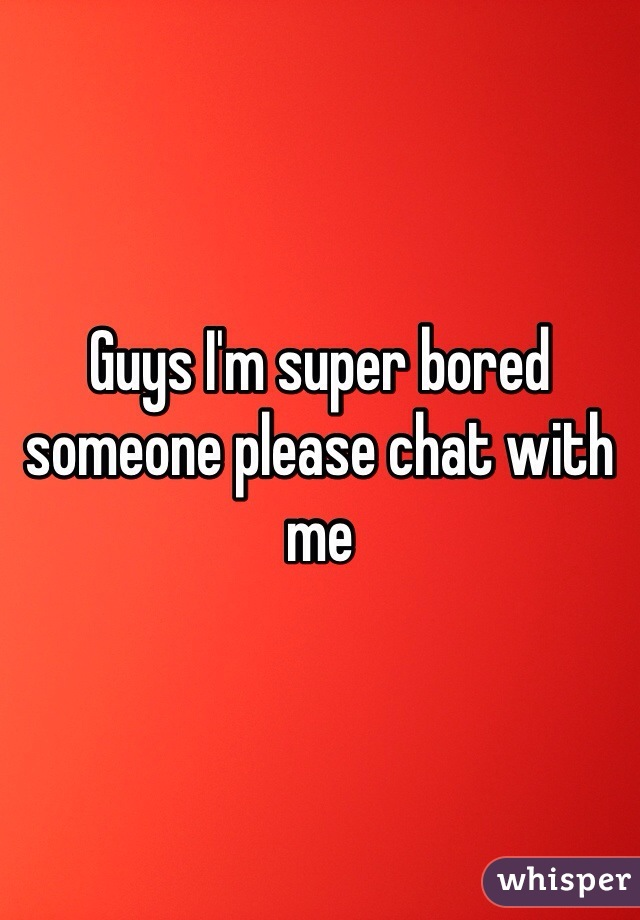 Guys I'm super bored someone please chat with me