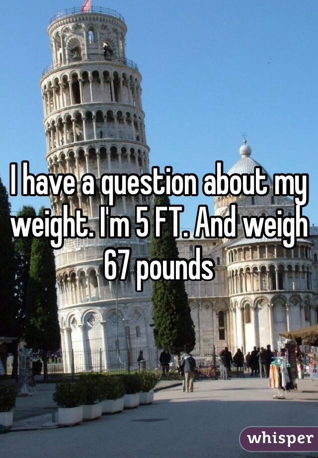 I have a question about my weight. I'm 5 FT. And weigh 67 pounds