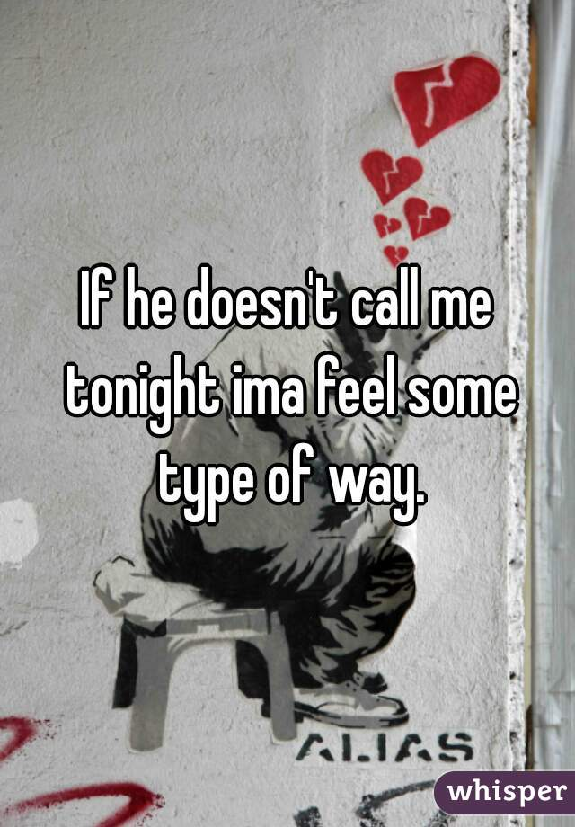 If he doesn't call me tonight ima feel some type of way.