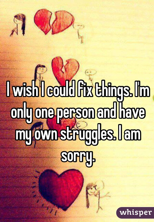 I wish I could fix things. I'm only one person and have my own struggles. I am sorry.