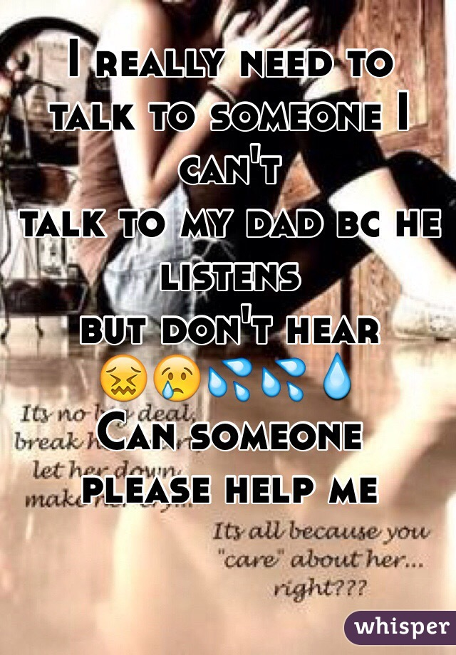 I really need to  talk to someone I  can't  talk to my dad bc he  listens  but don't hear  😖😢💦💦💧  Can someone  please help me