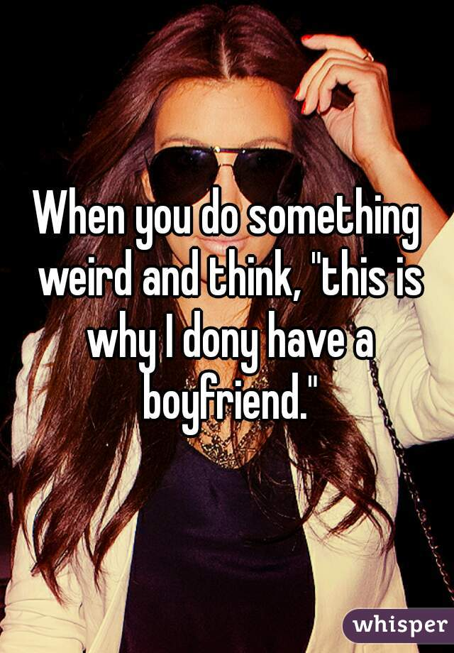 "When you do something weird and think, ""this is why I dony have a boyfriend."""