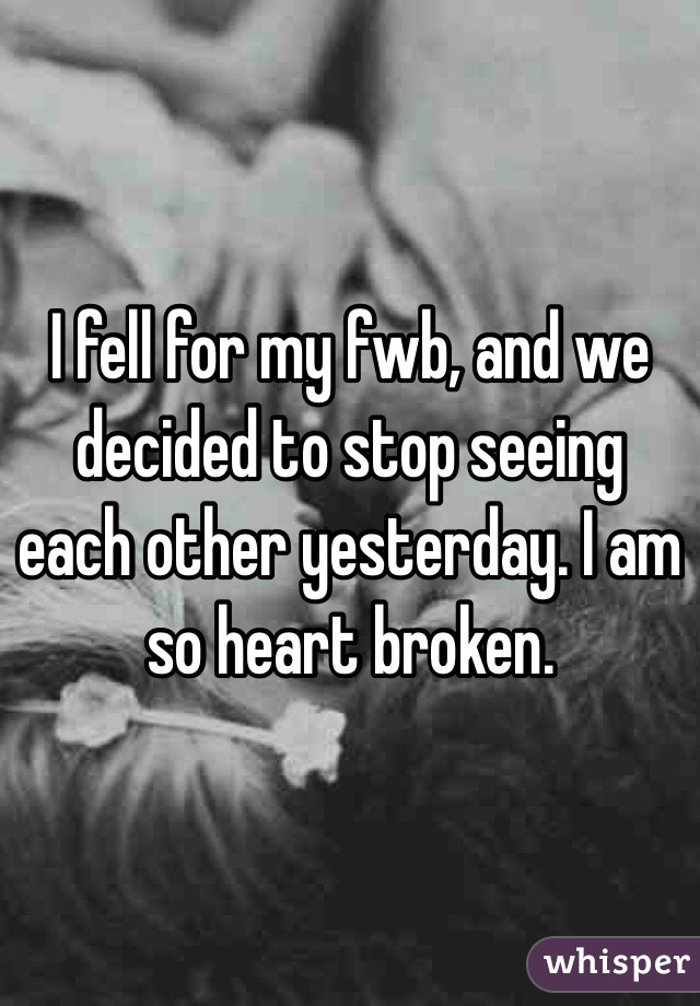 I fell for my fwb, and we decided to stop seeing each other yesterday. I am so heart broken.