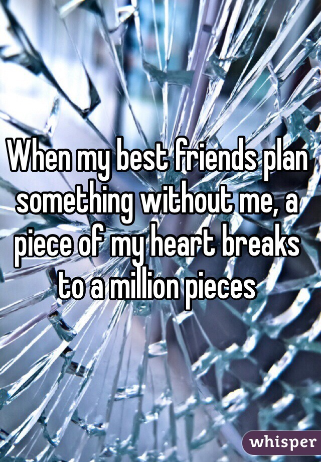When my best friends plan something without me, a piece of my heart breaks to a million pieces