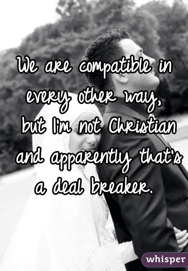 We are compatible in every other way,  but I'm not Christian and apparently that's a deal breaker.