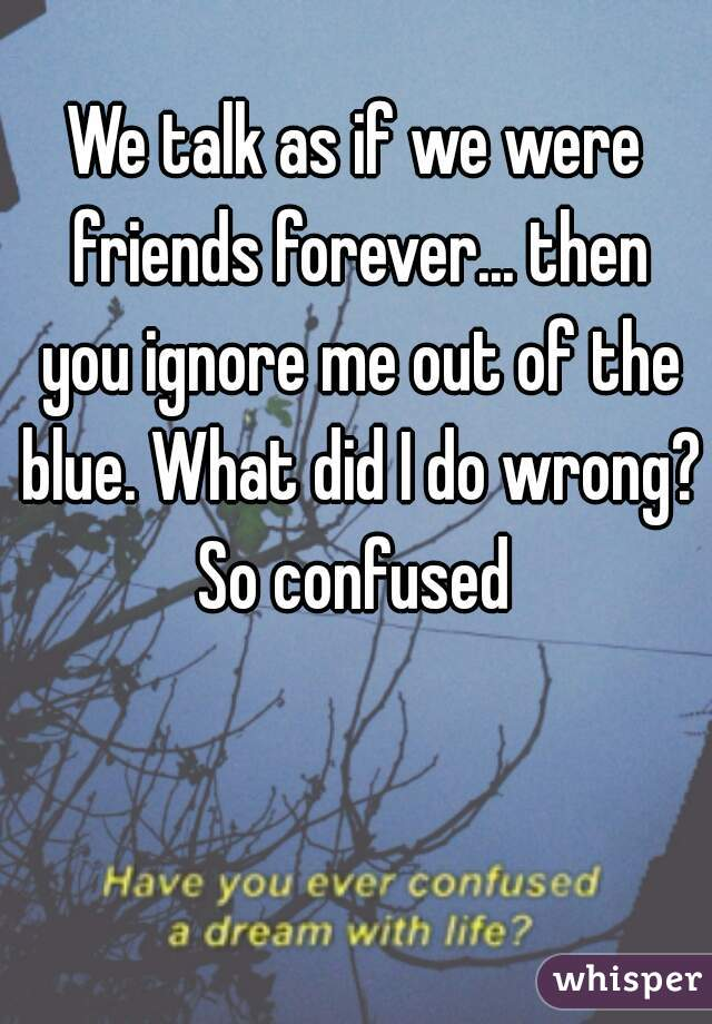 We talk as if we were friends forever... then you ignore me out of the blue. What did I do wrong? So confused