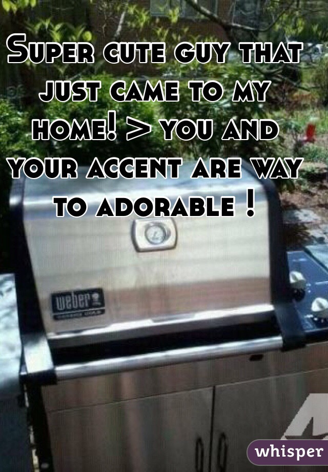 Super cute guy that just came to my home! > you and your accent are way to adorable !