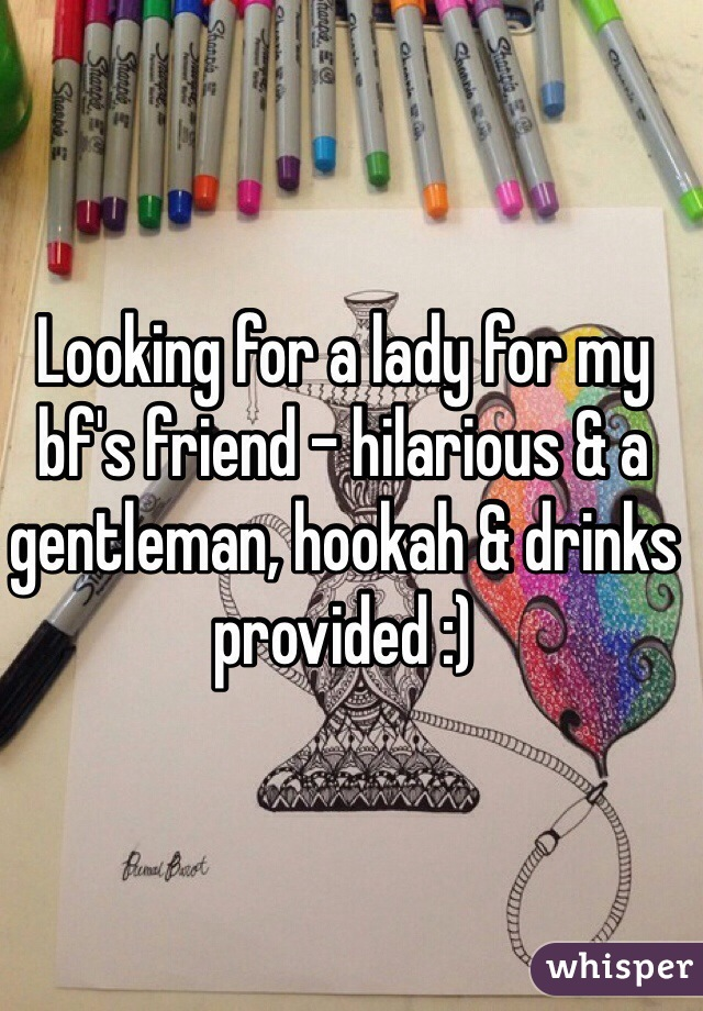 Looking for a lady for my bf's friend - hilarious & a gentleman, hookah & drinks provided :)