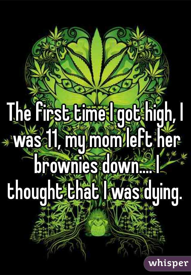 The first time I got high, I was 11, my mom left her brownies down.... I thought that I was dying.