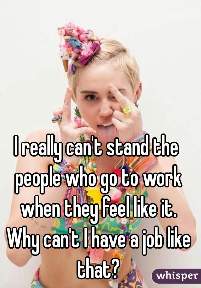 I really can't stand the people who go to work when they feel like it. Why can't I have a job like that?