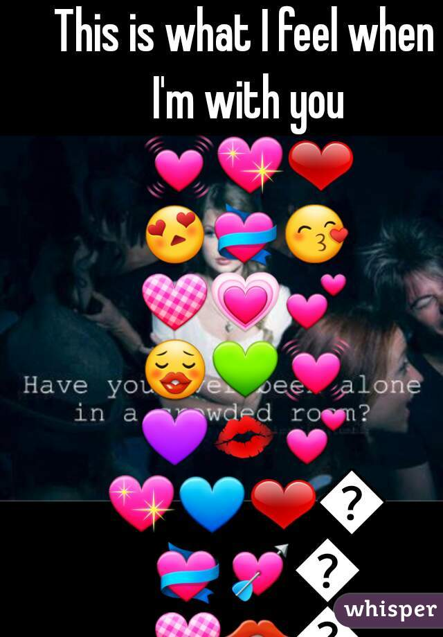 This is what I feel when I'm with you 💓💖❤😍💝😙💟💗💕😗💚💓💜💋💕💖💙❤💗💝💘💞💟👄💑💏👪👫👰