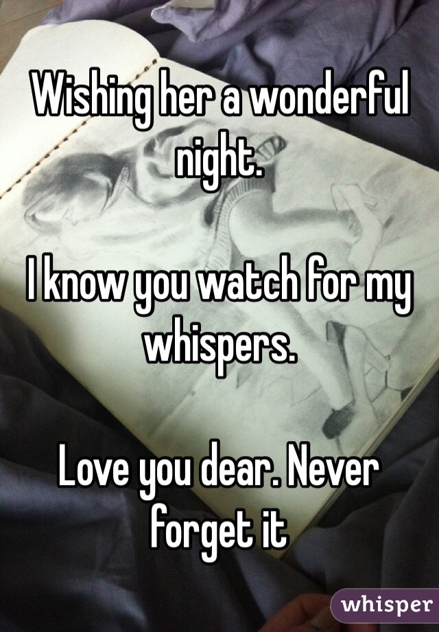 Wishing her a wonderful night.   I know you watch for my whispers.   Love you dear. Never forget it