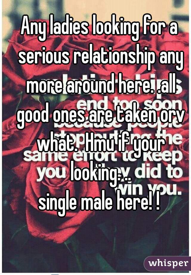 Any ladies looking for a serious relationship any more around here. .all good ones are taken orv what.  Hmu if your looking. .. single male here! !
