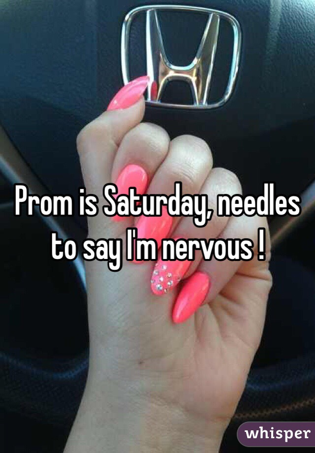 Prom is Saturday, needles to say I'm nervous !
