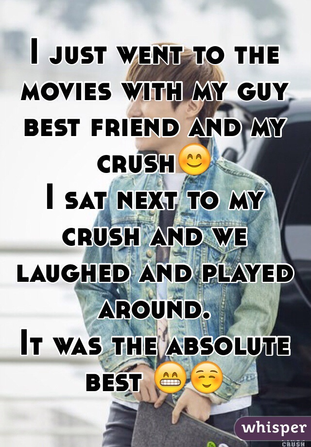 I just went to the movies with my guy best friend and my crush😊 I sat next to my crush and we laughed and played around.  It was the absolute best 😁☺️