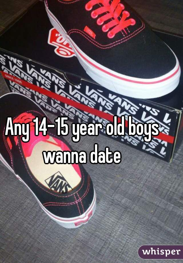 Any 14-15 year old boys wanna date