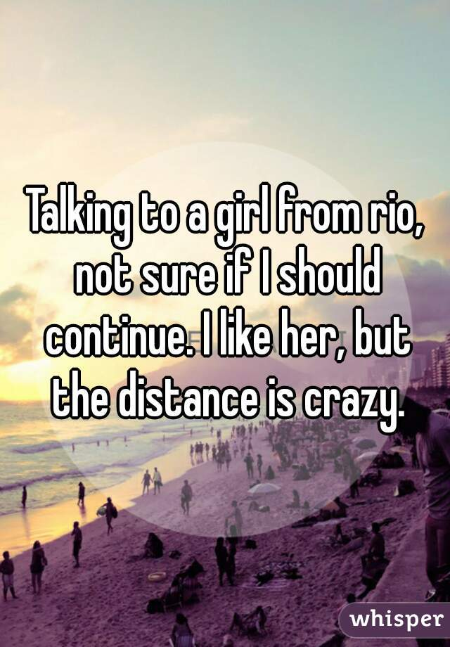 Talking to a girl from rio, not sure if I should continue. I like her, but the distance is crazy.