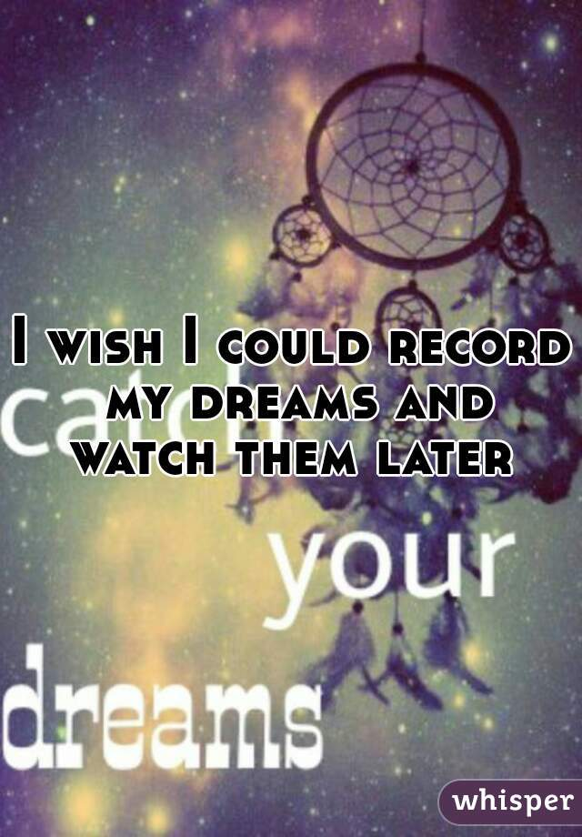 I wish I could record my dreams and watch them later