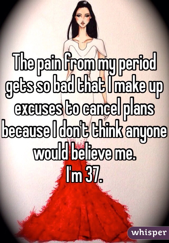 The pain from my period gets so bad that I make up excuses to cancel plans because I don't think anyone would believe me. I'm 37.