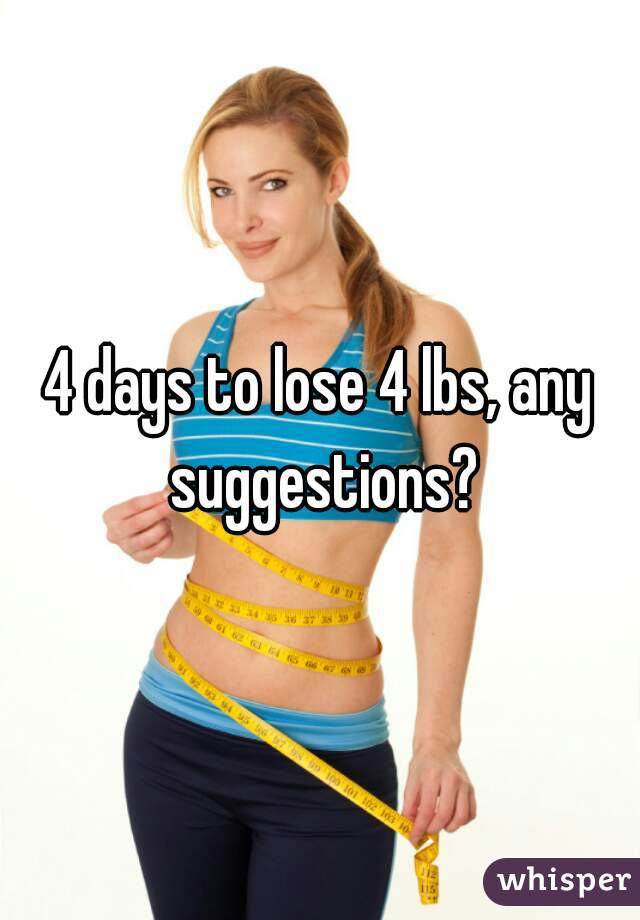 4 days to lose 4 lbs, any suggestions?