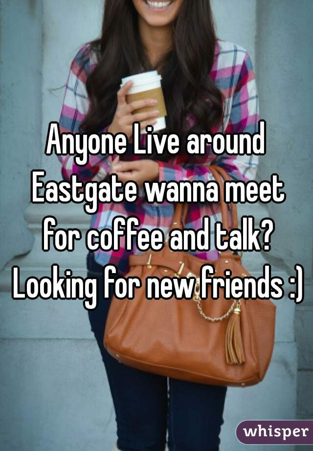 Anyone Live around Eastgate wanna meet for coffee and talk? Looking for new friends :)