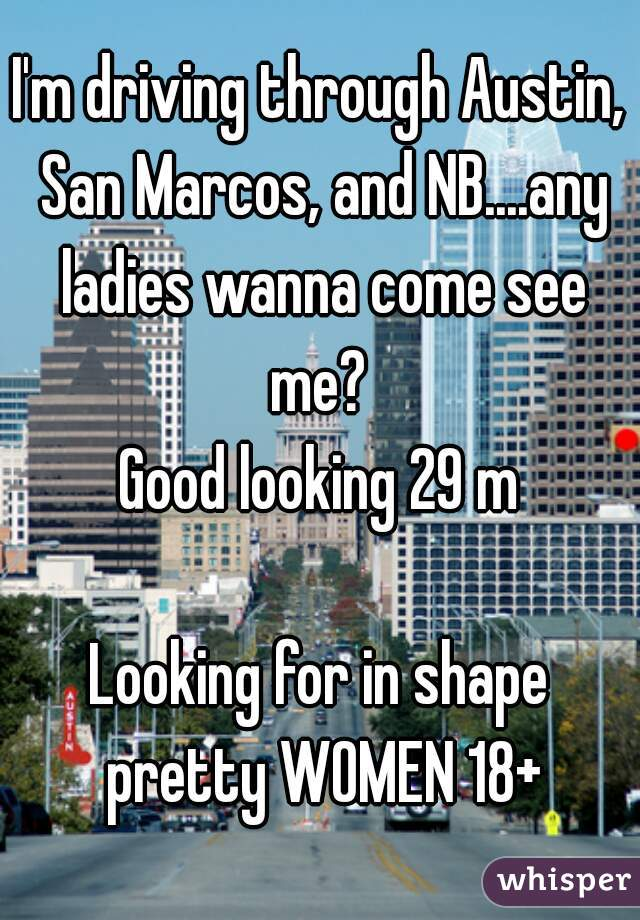 I'm driving through Austin, San Marcos, and NB....any ladies wanna come see me?  Good looking 29 m  Looking for in shape pretty WOMEN 18+