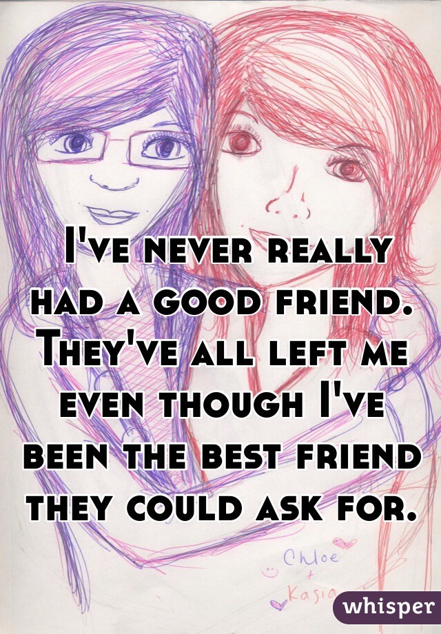 I've never really had a good friend. They've all left me even though I've been the best friend they could ask for.