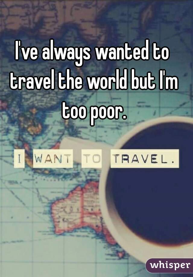 I've always wanted to travel the world but I'm too poor.