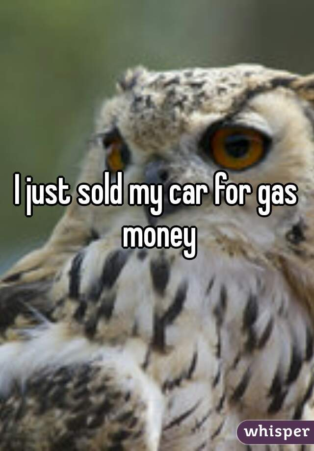 I just sold my car for gas money
