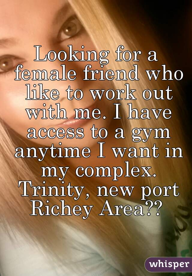 Looking for a female friend who like to work out with me. I have access to a gym anytime I want in my complex. Trinity, new port Richey Area??