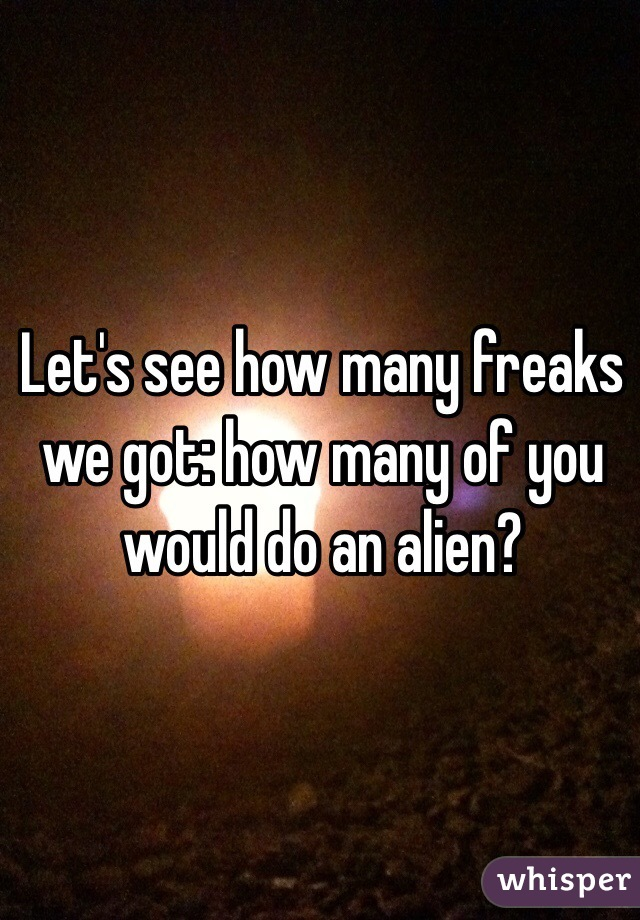Let's see how many freaks we got: how many of you would do an alien?