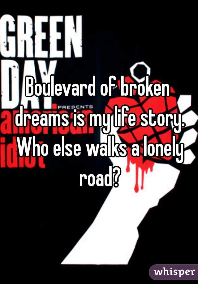 Boulevard of broken dreams is my life story. Who else walks a lonely road?