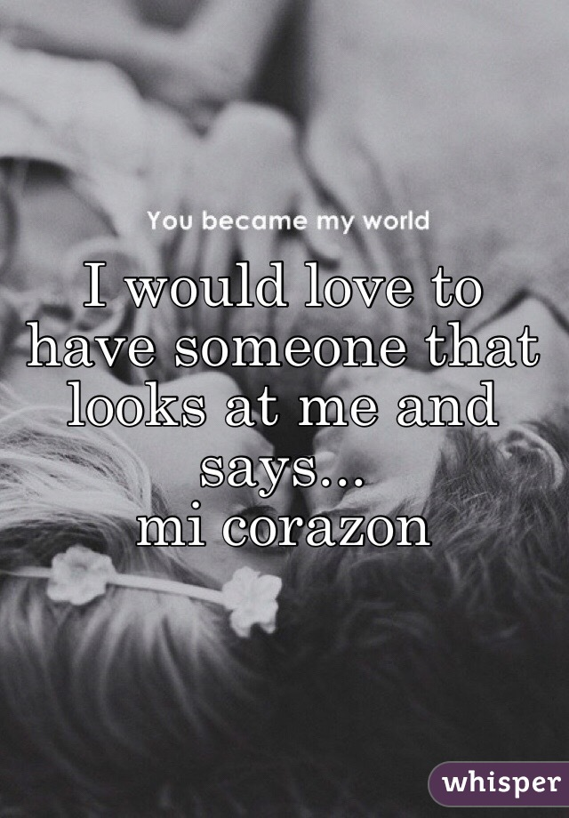 I would love to have someone that looks at me and says...  mi corazon