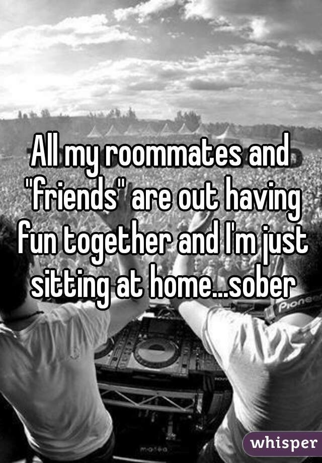 """All my roommates and """"friends"""" are out having fun together and I'm just sitting at home...sober"""