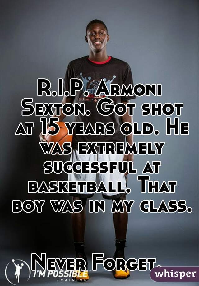 R.I.P. Armoni Sexton. Got shot at 15 years old. He was extremely successful at basketball. That boy was in my class.   Never Forget.