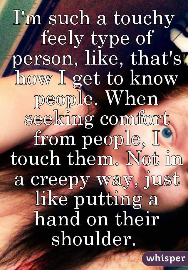 I'm such a touchy feely type of person, like, that's how I get to know people. When seeking comfort from people, I touch them. Not in a creepy way, just like putting a hand on their shoulder.