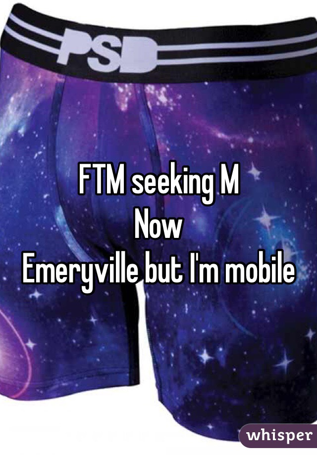 FTM seeking M Now Emeryville but I'm mobile